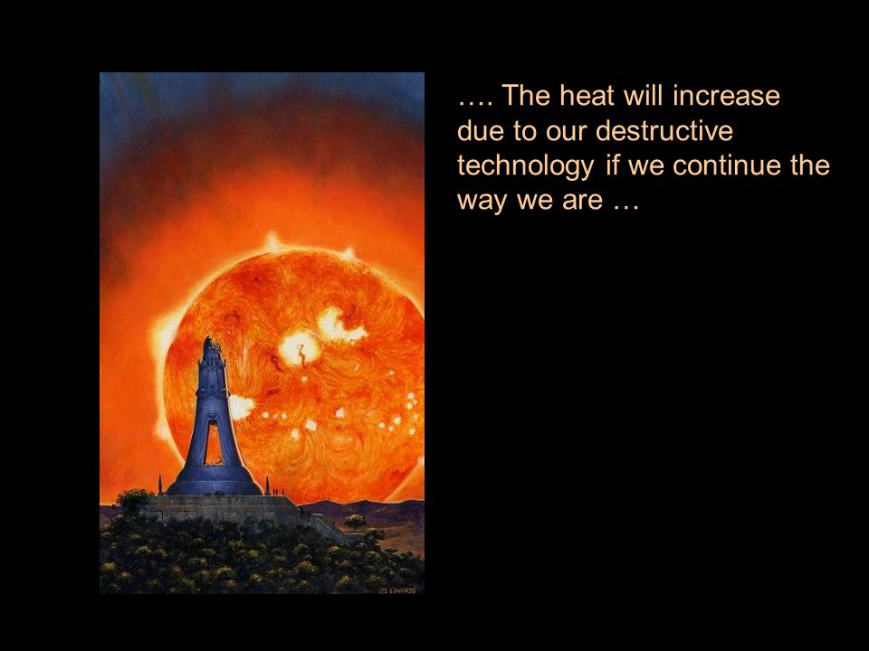 …. The heat will increase due to our destructive technology if we continue the way we are …