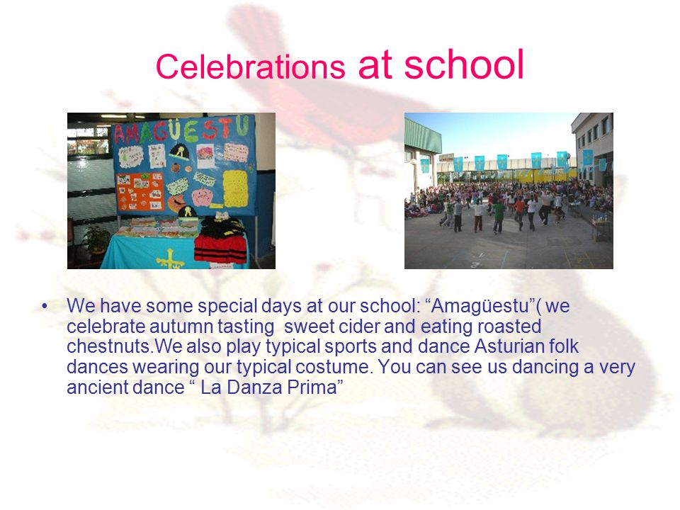 Celebrations at school We have some special days at our school: Amagüestu ( we celebrate autumn tasting sweet cider and eating roasted chestnuts.We also play typical sports and dance Asturian folk dances wearing our typical costume.
