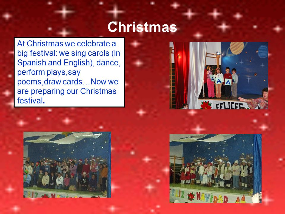 Christmas At Christmas we celebrate a big festival: we sing carols (in Spanish and English), dance, perform plays,say poems,draw cards…Now we are preparing our Christmas festival.