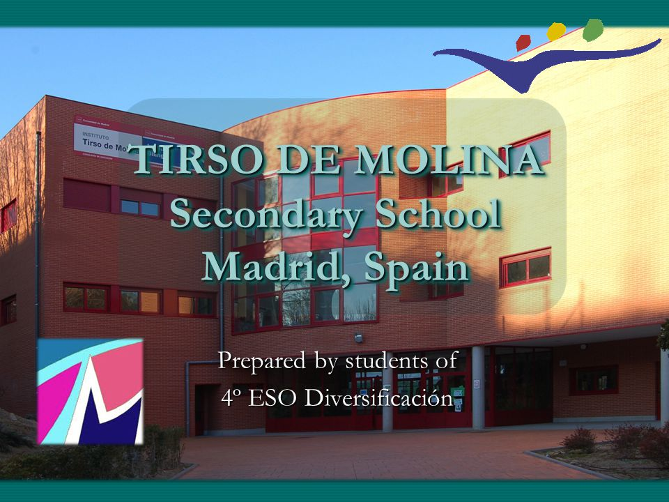 TIRSO DE MOLINA Secondary School Madrid, Spain Prepared by students of 4º ESO Diversificación