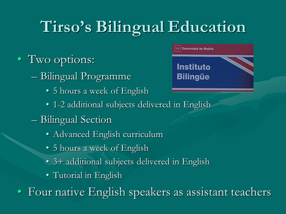 Tirso's Bilingual Education Two options:Two options: –Bilingual Programme 5 hours a week of English5 hours a week of English 1-2 additional subjects d