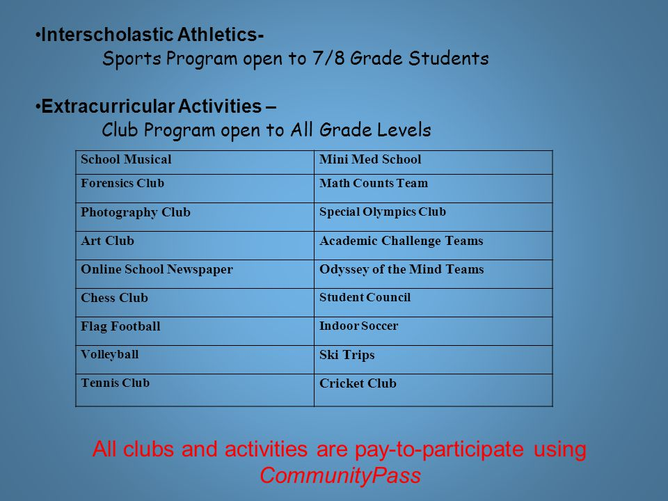 Interscholastic Athletics- Sports Program open to 7/8 Grade Students Extracurricular Activities – Club Program open to All Grade Levels All clubs and activities are pay-to-participate using CommunityPass School MusicalMini Med School Forensics ClubMath Counts Team Photography Club Special Olympics Club Art ClubAcademic Challenge Teams Online School NewspaperOdyssey of the Mind Teams Chess Club Student Council Flag Football Indoor Soccer Volleyball Ski Trips Tennis Club Cricket Club