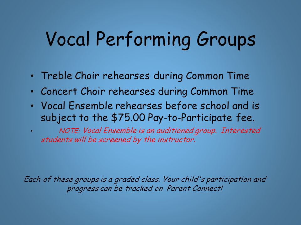 Vocal Performing Groups Treble Choir rehearses during Common Time Concert Choir rehearses during Common Time Vocal Ensemble rehearses before school and is subject to the $75.00 Pay-to-Participate fee.