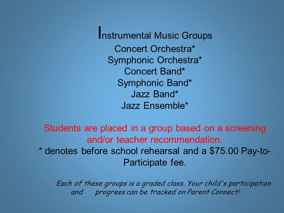 I nstrumental Music Groups Concert Orchestra* Symphonic Orchestra* Concert Band* Symphonic Band* Jazz Band* Jazz Ensemble* Students are placed in a group based on a screening and/or teacher recommendation.