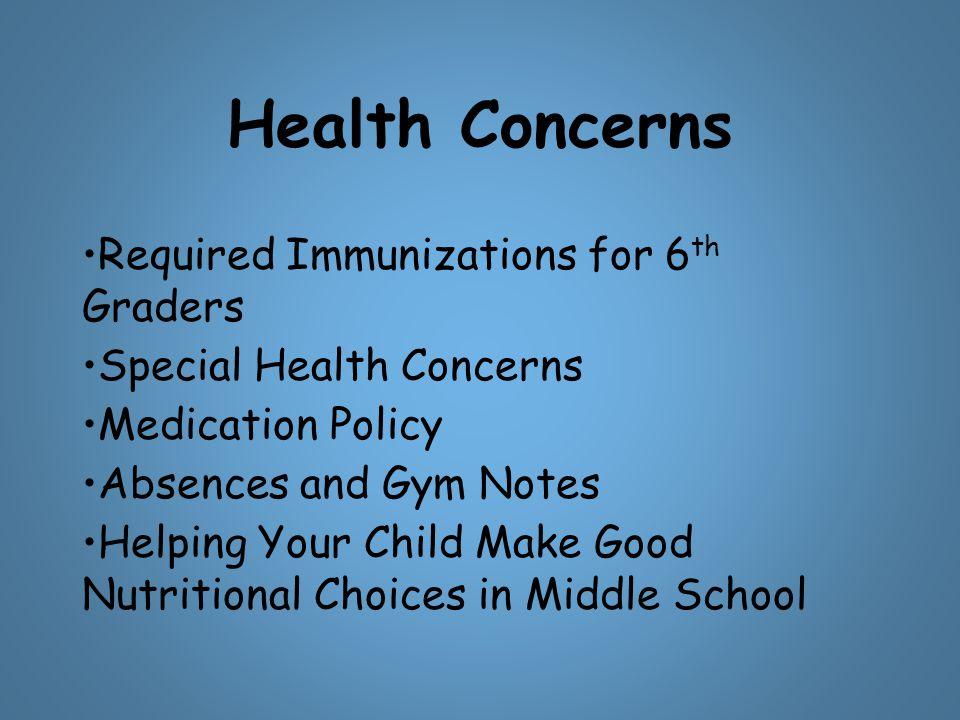 Health Concerns Required Immunizations for 6 th Graders Special Health Concerns Medication Policy Absences and Gym Notes Helping Your Child Make Good Nutritional Choices in Middle School