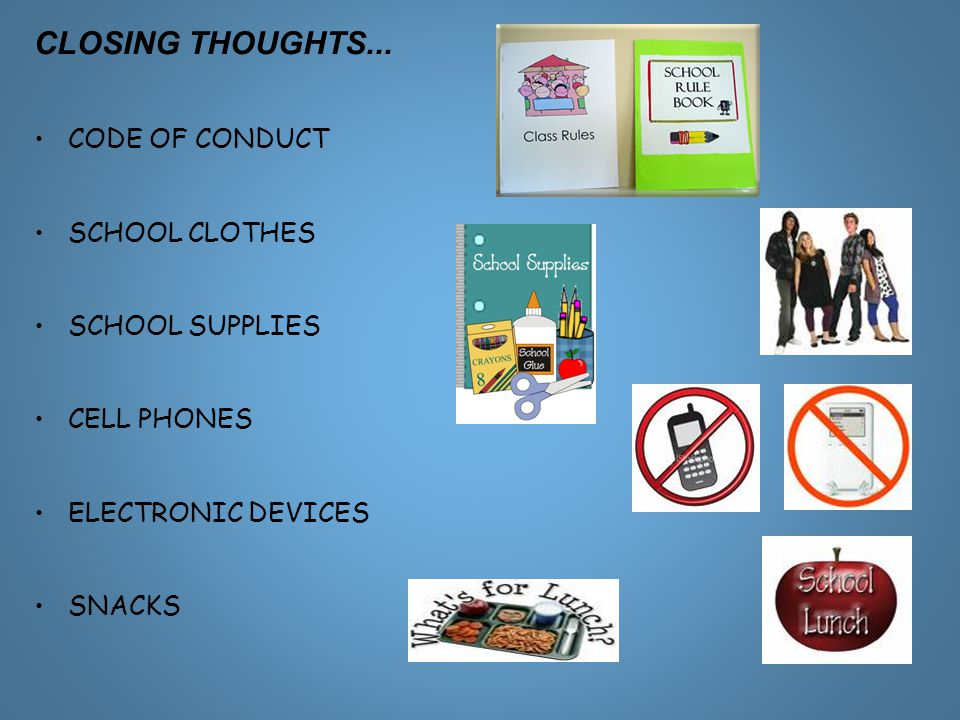 CLOSING THOUGHTS... CODE OF CONDUCT SCHOOL CLOTHES SCHOOL SUPPLIES CELL PHONES ELECTRONIC DEVICES SNACKS