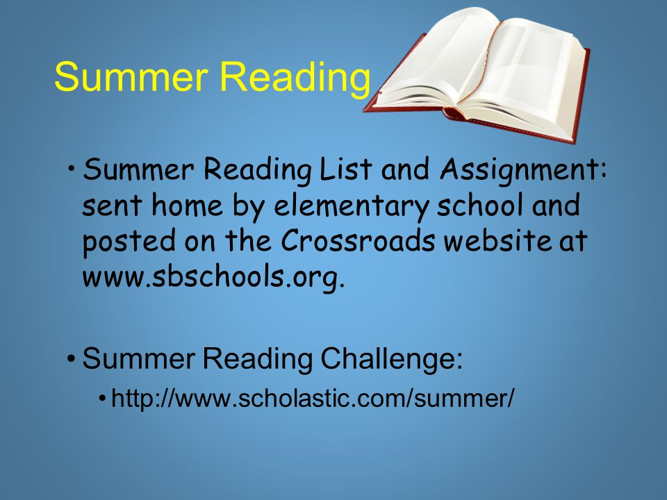 Summer Reading Summer Reading List and Assignment: sent home by elementary school and posted on the Crossroads website at www.sbschools.org. Summer Re