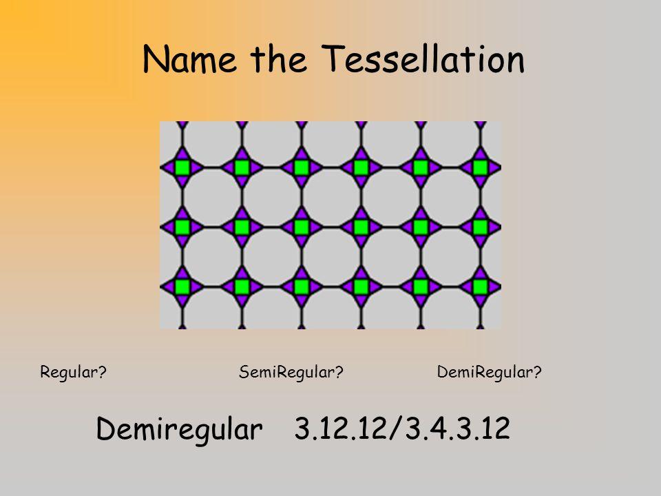 Name the Tessellation Regular SemiRegular DemiRegular SemiRegular4.6.12