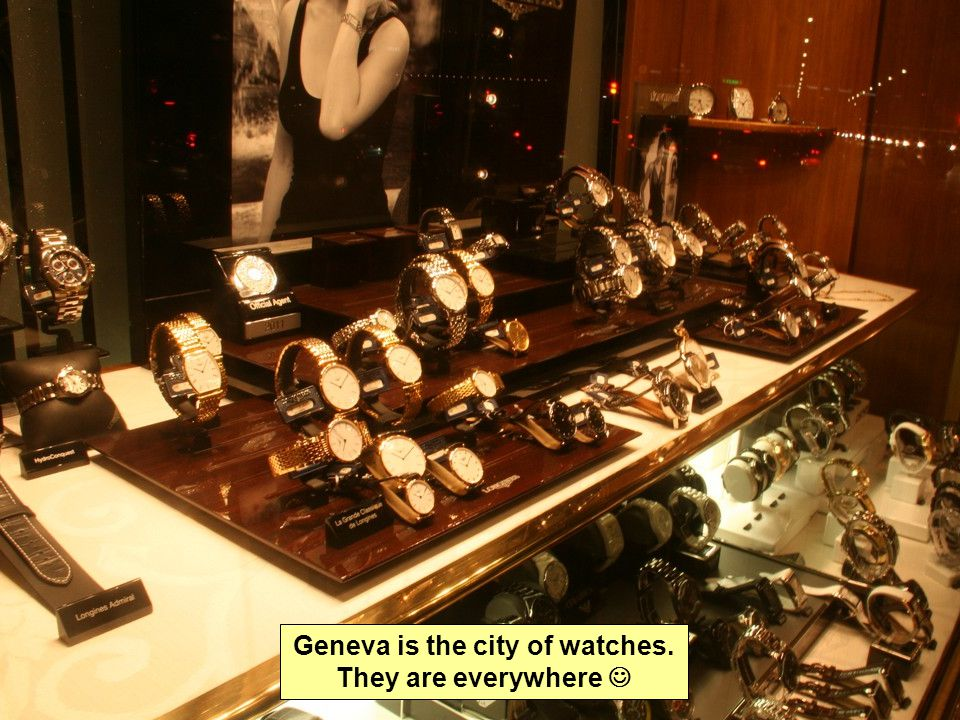 Geneva is the city of watches. They are everywhere