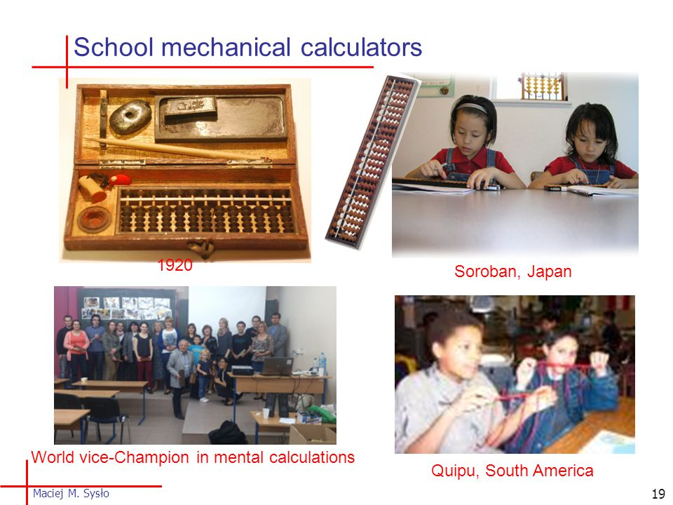 School mechanical calculators 1920 Quipu, South America Soroban, Japan World vice-Champion in mental calculations 19 Maciej M.