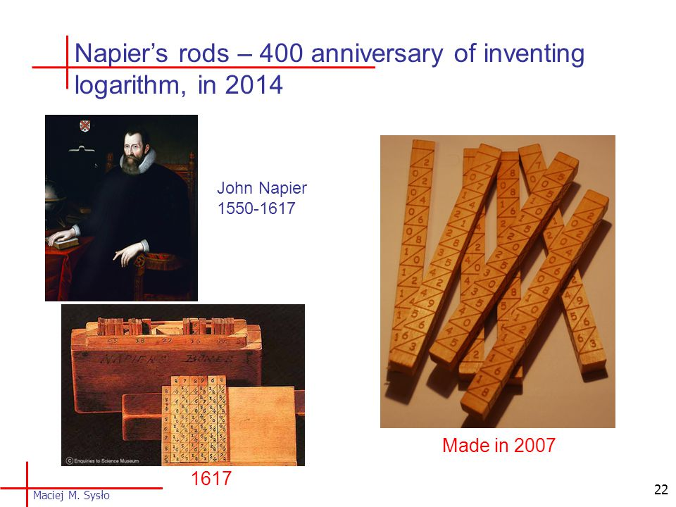1617 Made in 2007 Napier's rods – 400 anniversary of inventing logarithm, in 2014 22 John Napier 1550-1617 Maciej M.