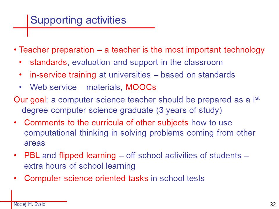 32 Teacher preparation – a teacher is the most important technology standards, evaluation and support in the classroom in-service training at universities – based on standards Web service – materials, MOOCs Our goal: a computer science teacher should be prepared as a I st degree computer science graduate (3 years of study) Comments to the curricula of other subjects how to use computational thinking in solving problems coming from other areas PBL and flipped learning – off school activities of students – extra hours of school learning Computer science oriented tasks in school tests Supporting activities Maciej M.