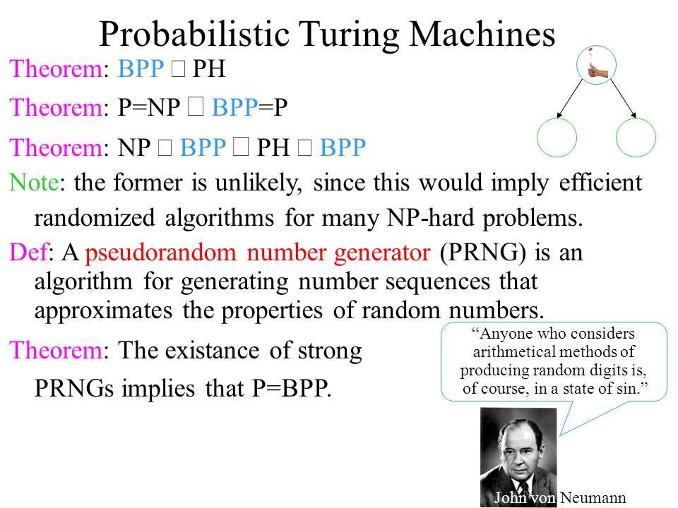 Probabilistic Turing Machines Theorem: BPP  PH Theorem: P=NP  BPP=P Theorem: NP  BPP  PH  BPP Note: the former is unlikely, since this would imply efficient randomized algorithms for many NP-hard problems.