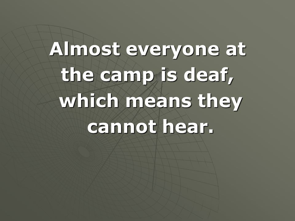 Almost everyone at the camp is deaf, which means they which means they cannot hear. cannot hear.