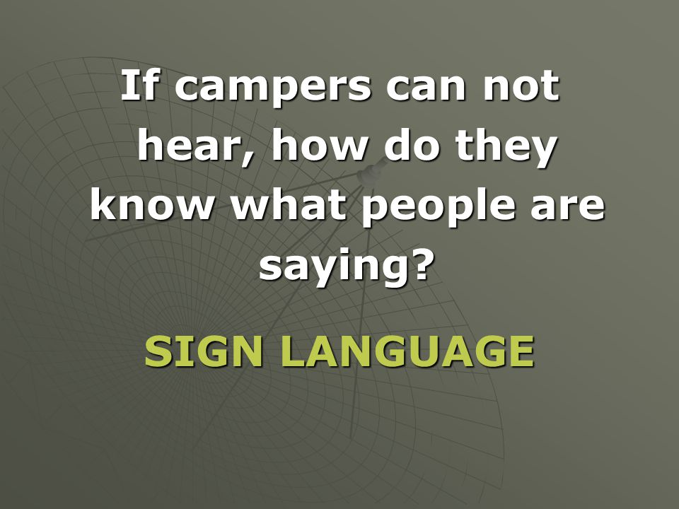 If campers can not hear, how do they hear, how do they know what people are know what people are saying? saying? SIGN LANGUAGE