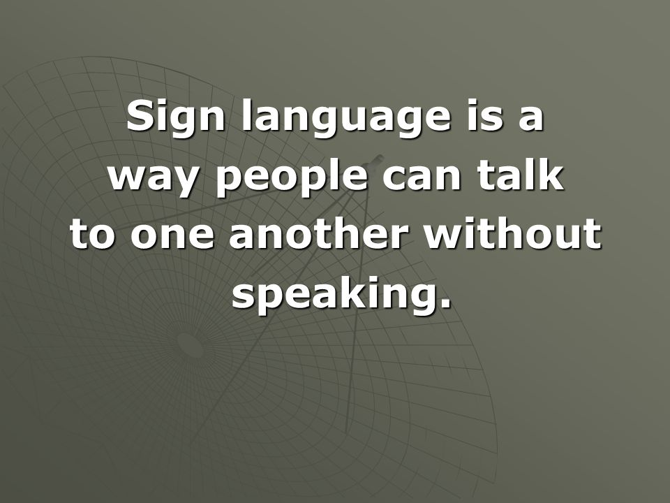 Sign language is a way people can talk to one another without speaking. speaking.