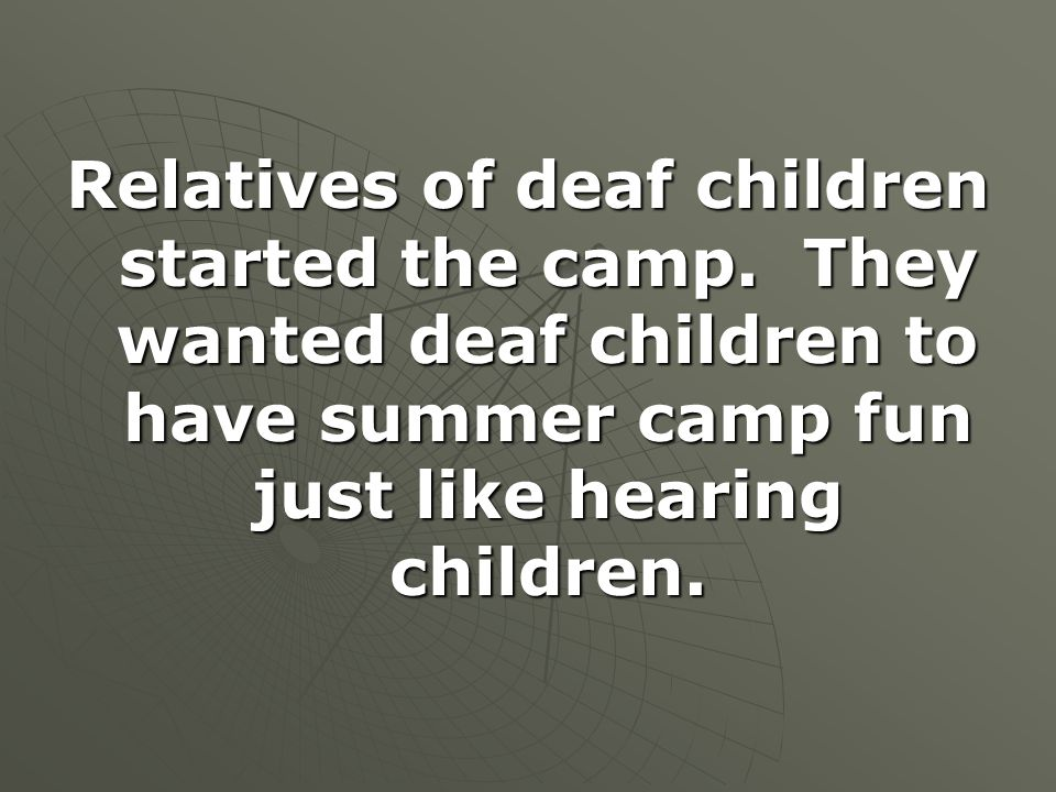 Relatives of deaf children started the camp. They wanted deaf children to have summer camp fun just like hearing children.