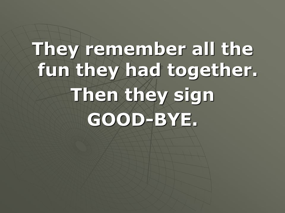 They remember all the fun they had together. Then they sign GOOD-BYE.