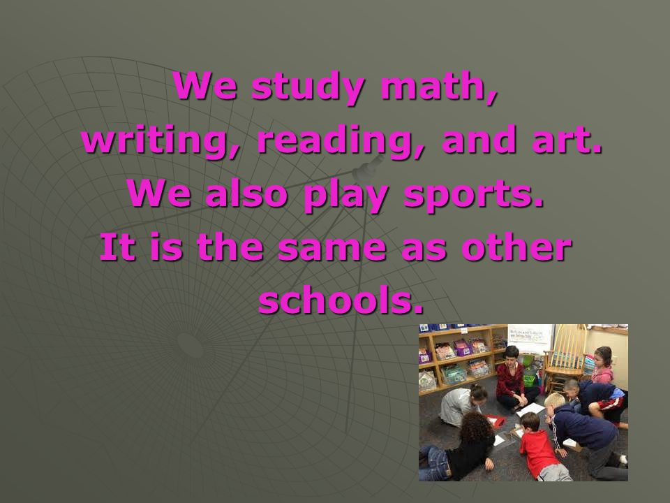 We study math, writing, reading, and art. writing, reading, and art. We also play sports. It is the same as other schools. schools.