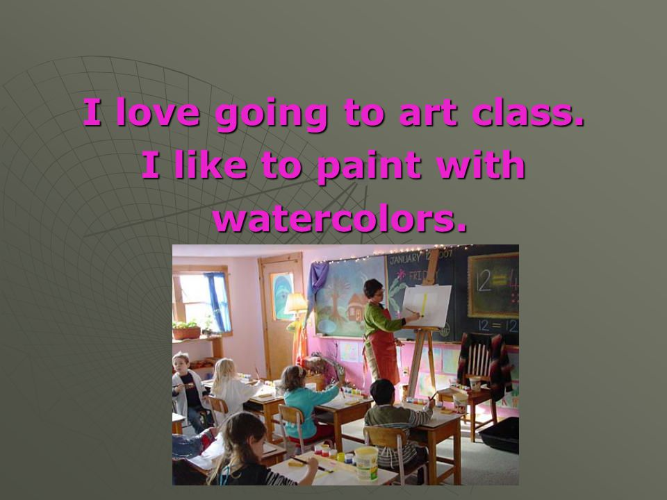 I love going to art class. I like to paint with watercolors. watercolors.