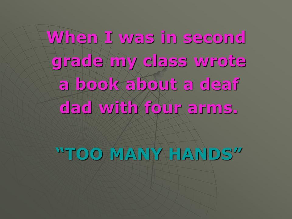 "When I was in second grade my class wrote grade my class wrote a book about a deaf a book about a deaf dad with four arms. dad with four arms. ""TOO MA"