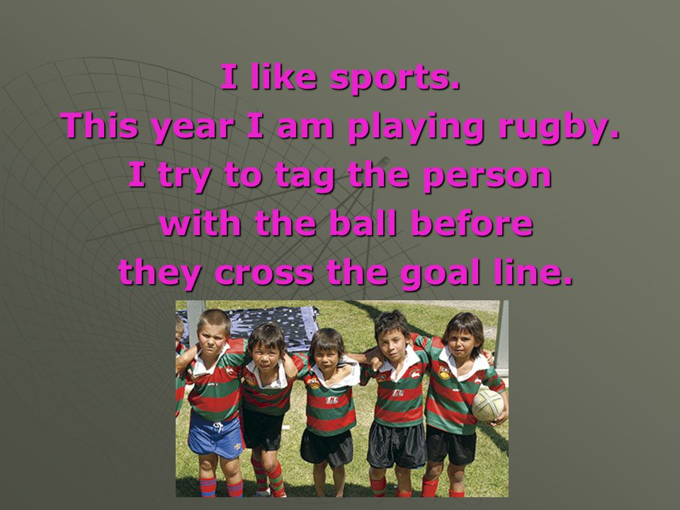 I like sports. This year I am playing rugby. I try to tag the person with the ball before with the ball before they cross the goal line. they cross th