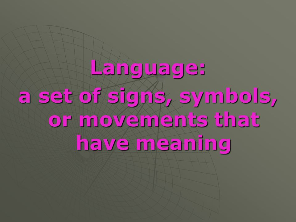 Language: a set of signs, symbols, or movements that have meaning
