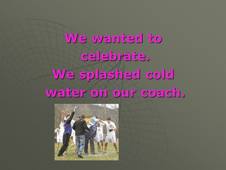 We wanted to celebrate. celebrate. We splashed cold water on our coach. water on our coach.
