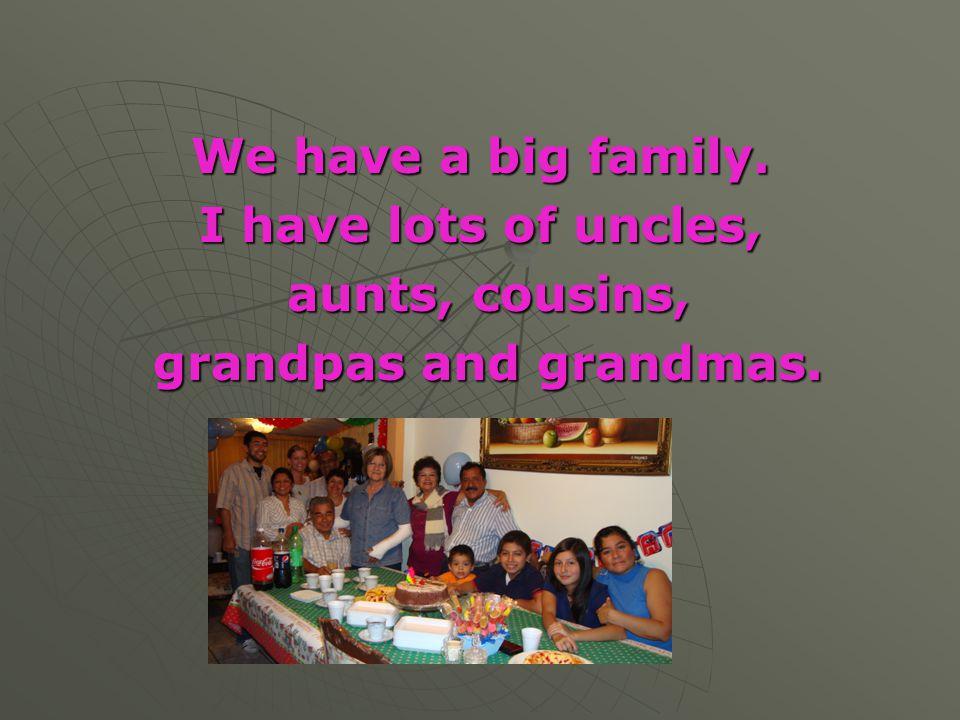 We have a big family. I have lots of uncles, aunts, cousins, aunts, cousins, grandpas and grandmas. grandpas and grandmas.