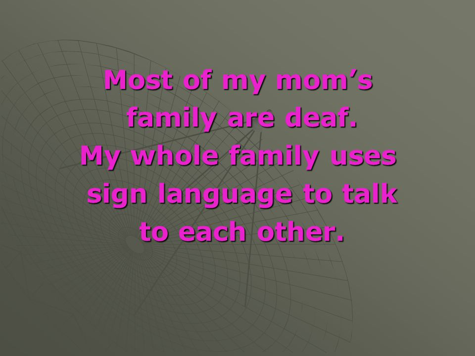 Most of my mom's family are deaf. family are deaf. My whole family uses sign language to talk sign language to talk to each other. to each other.