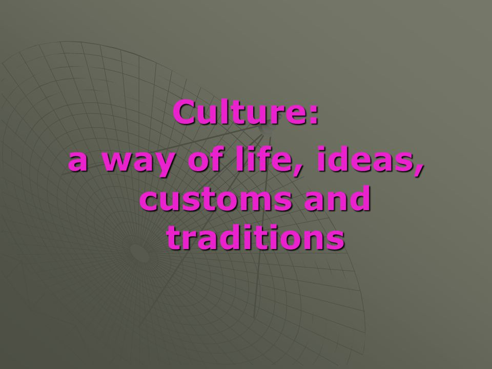 Culture: a way of life, ideas, customs and traditions
