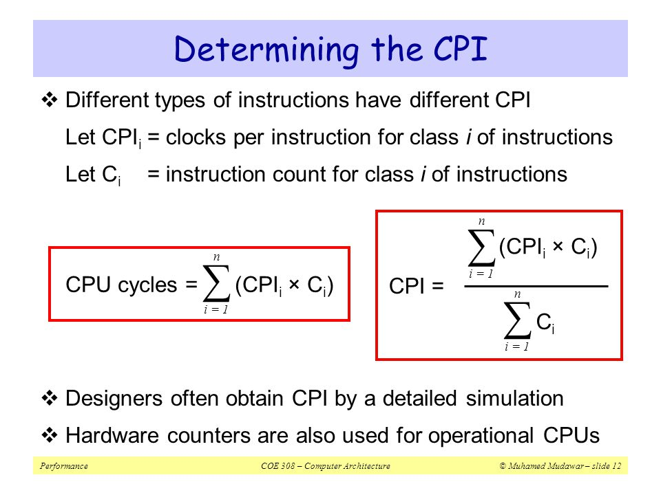 PerformanceCOE 308 – Computer Architecture© Muhamed Mudawar – slide 12 Determining the CPI  Different types of instructions have different CPI Let CPI i = clocks per instruction for class i of instructions Let C i = instruction count for class i of instructions  Designers often obtain CPI by a detailed simulation  Hardware counters are also used for operational CPUs CPU cycles = (CPI i × C i ) i = 1 n ∑ CPI = (CPI i × C i ) i = 1 n ∑ n ∑ CiCi