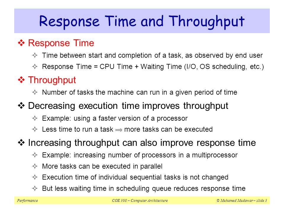 PerformanceCOE 308 – Computer Architecture© Muhamed Mudawar – slide 4  For some program running on machine X  X is n times faster than Y Book's Definition of Performance Execution time X 1 Performance X = Performance Y Performance X Execution time X Execution time Y = n=