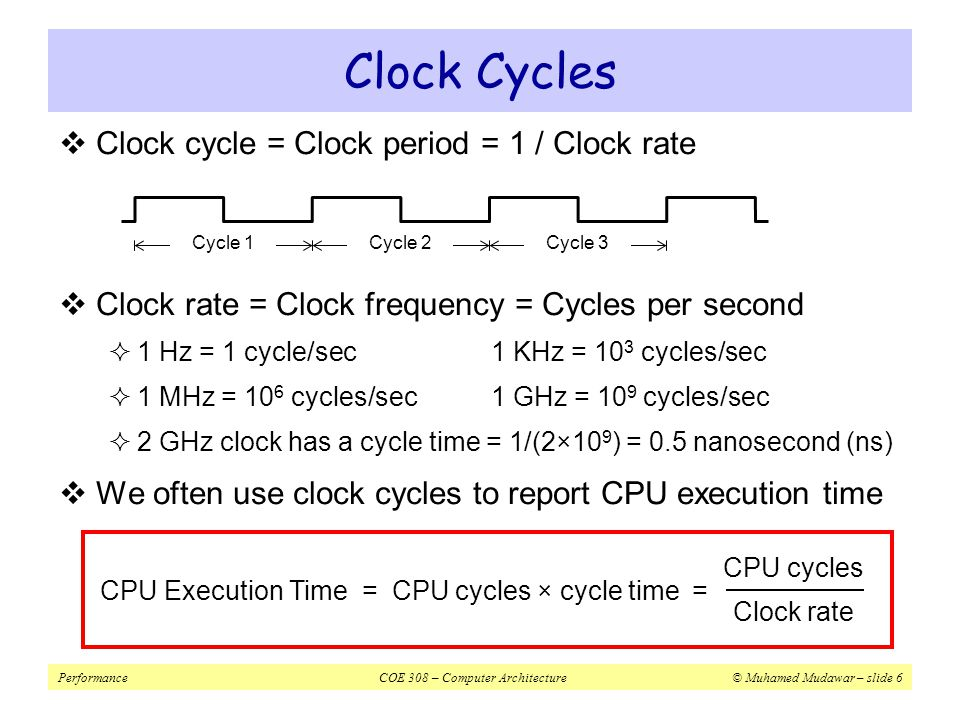 PerformanceCOE 308 – Computer Architecture© Muhamed Mudawar – slide 7 Improving Performance  To improve performance, we need to  Reduce number of clock cycles required by a program, or  Reduce clock cycle time (increase the clock rate)  Example:  A program runs in 10 seconds on computer X with 2 GHz clock  What is the number of CPU cycles on computer X .