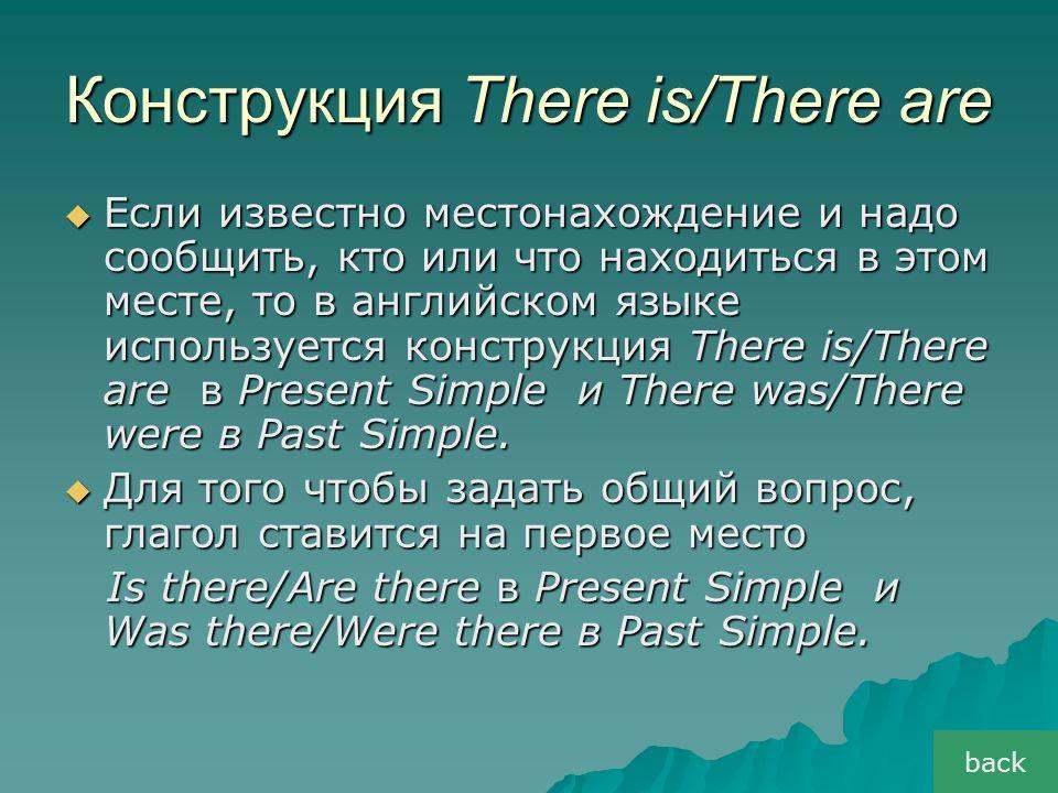 Конструкция There is/There are  Если известно местонахождение и надо сообщить, кто или что находиться в этом месте, то в английском языке используетс