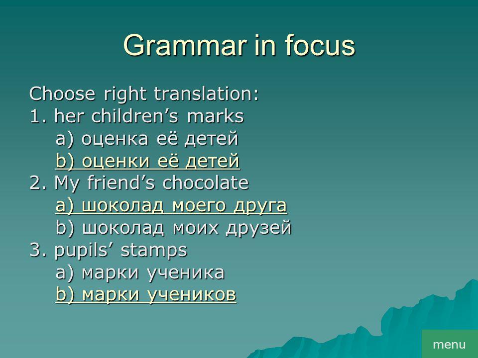 Grammar in focus Choose right translation: 1. her children's marks a) оценка её детей a) оценка её детей b) оценки её детей b) оценки её детей 2. My f