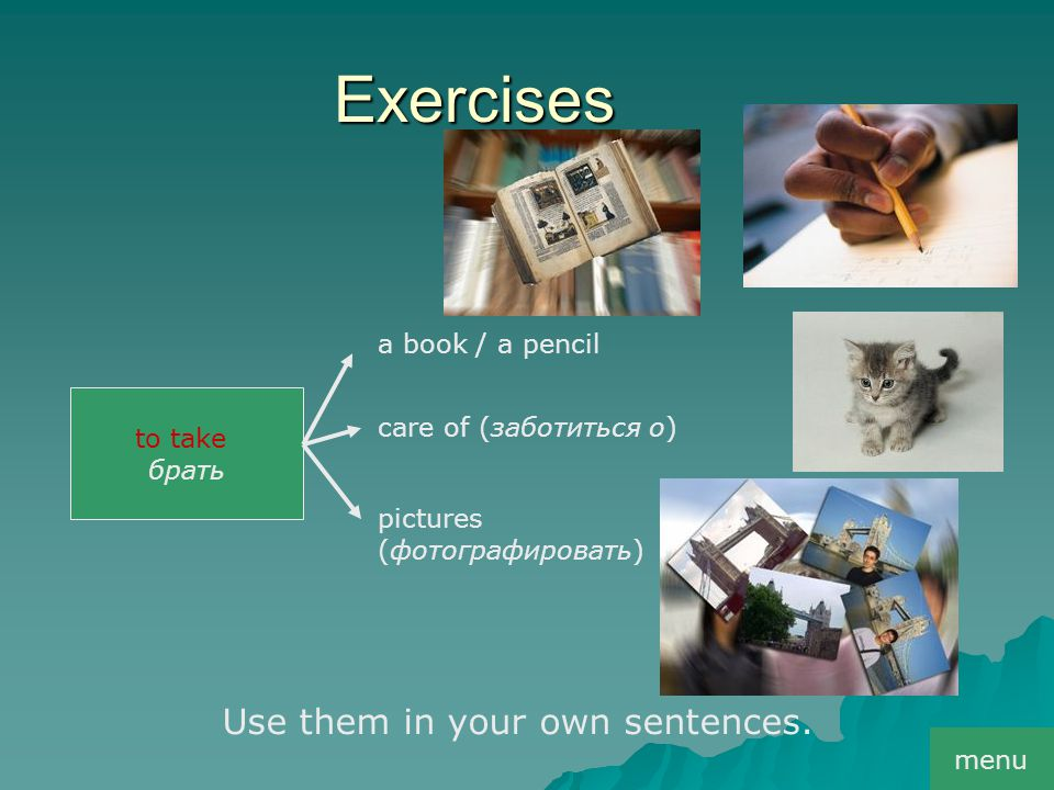 Exercises to take брать a book / a pencil сare of (заботиться о) pictures (фотографировать) Use them in your own sentences. menu