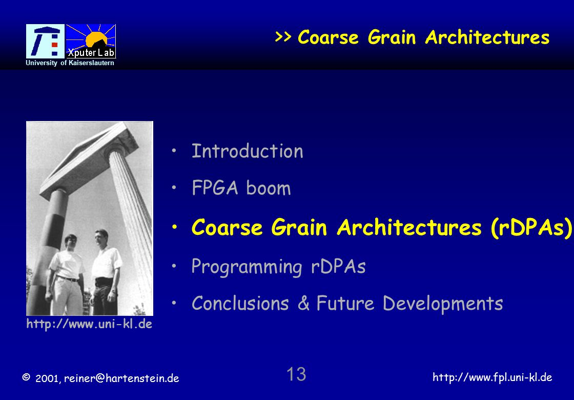 © 2001, reiner@hartenstein.de http://www.fpl.uni-kl.de University of Kaiserslautern 13 >> Coarse Grain Architectures Introduction FPGA boom Coarse Grain Architectures (rDPAs) Programming rDPAs Conclusions & Future Developments http://www.uni-kl.de
