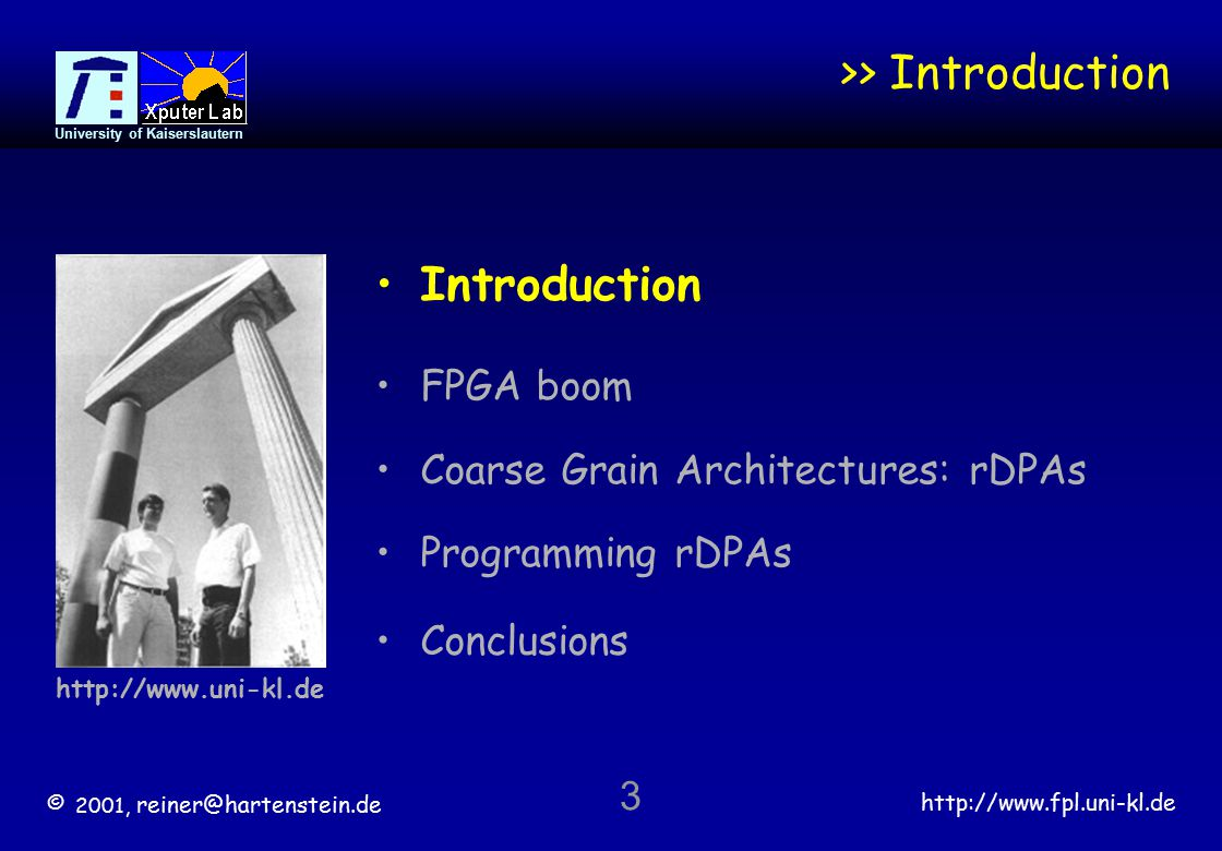 © 2001, reiner@hartenstein.de http://www.fpl.uni-kl.de University of Kaiserslautern 3 >> Introduction Conclusions http://www.uni-kl.de Introduction FPGA boom Coarse Grain Architectures: rDPAs Programming rDPAs