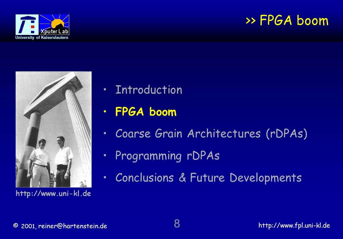 © 2001, reiner@hartenstein.de http://www.fpl.uni-kl.de University of Kaiserslautern 8 >> FPGA boom Introduction FPGA boom Coarse Grain Architectures (rDPAs) Programming rDPAs Conclusions & Future Developments http://www.uni-kl.de