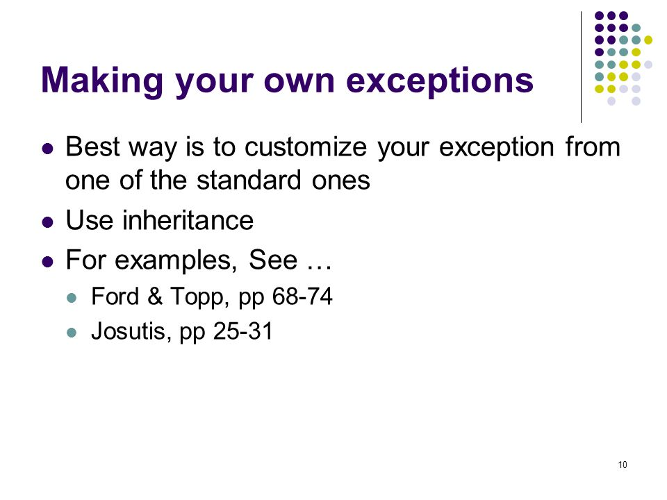 10 Making your own exceptions Best way is to customize your exception from one of the standard ones Use inheritance For examples, See … Ford & Topp, pp 68-74 Josutis, pp 25-31