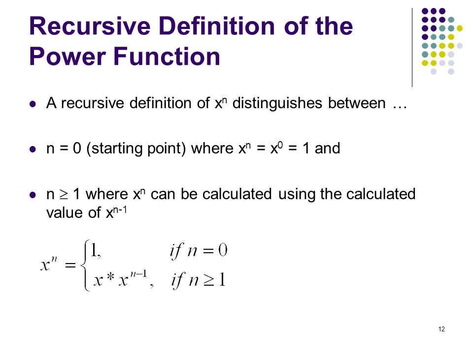 12 Recursive Definition of the Power Function A recursive definition of x n distinguishes between … n = 0 (starting point) where x n = x 0 = 1 and n 