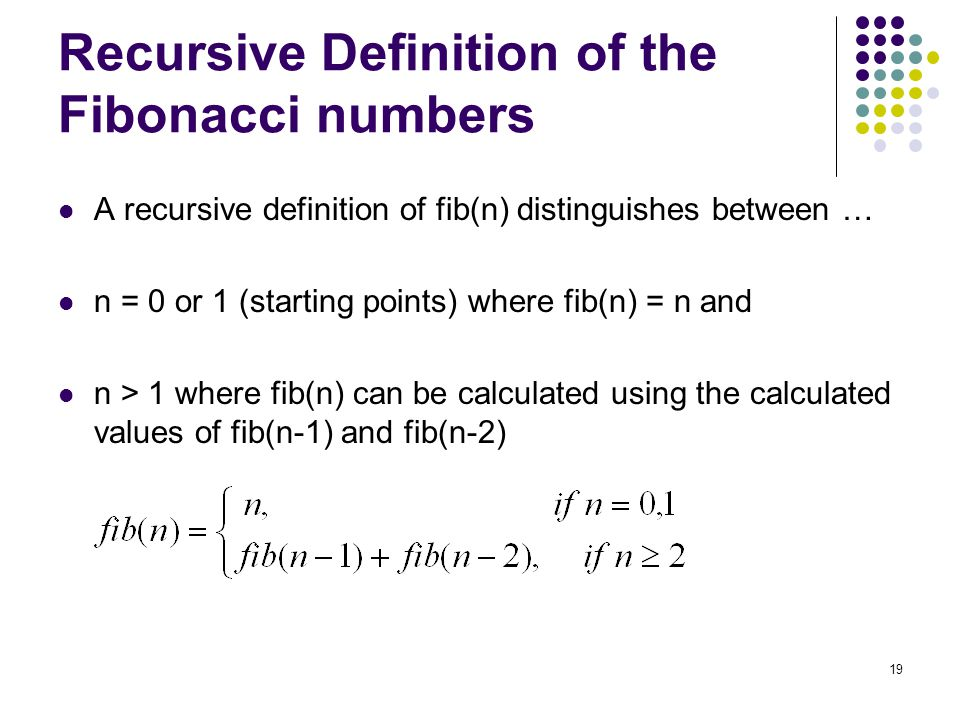 19 Recursive Definition of the Fibonacci numbers A recursive definition of fib(n) distinguishes between … n = 0 or 1 (starting points) where fib(n) = n and n > 1 where fib(n) can be calculated using the calculated values of fib(n-1) and fib(n-2)