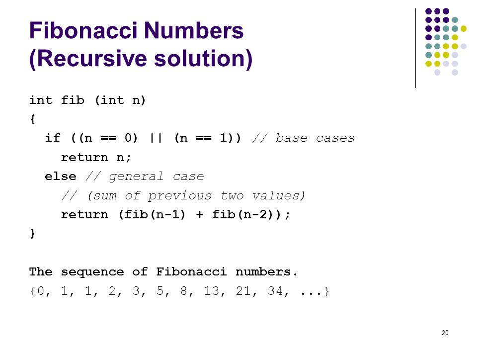 20 Fibonacci Numbers (Recursive solution) int fib (int n) { if ((n == 0) || (n == 1)) // base cases return n; else // general case // (sum of previous