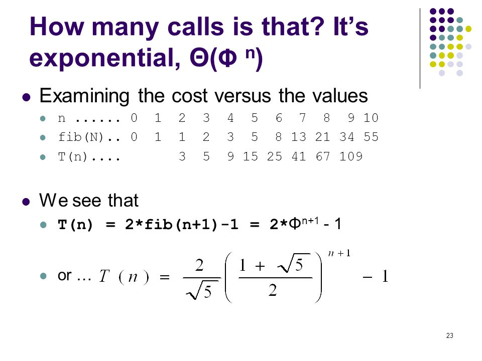 23 How many calls is that? It's exponential, Θ( Φ n ) Examining the cost versus the values n...... 0 1 2 3 4 5 6 7 8 9 10 fib(N).. 0 1 1 2 3 5 8 13 21