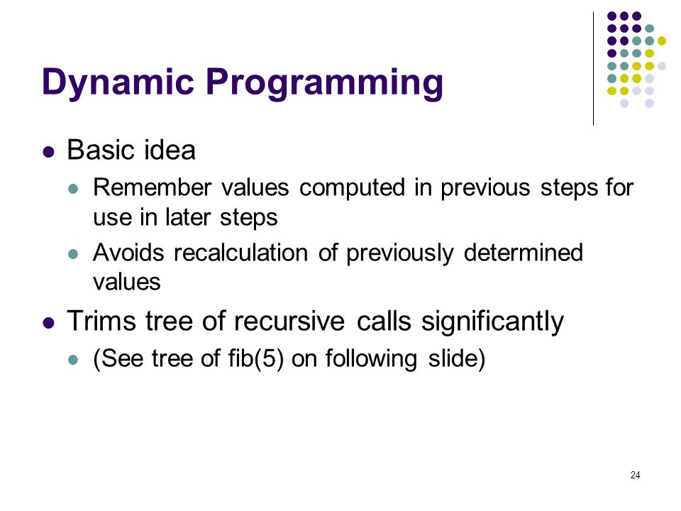 24 Dynamic Programming Basic idea Remember values computed in previous steps for use in later steps Avoids recalculation of previously determined values Trims tree of recursive calls significantly (See tree of fib(5) on following slide)