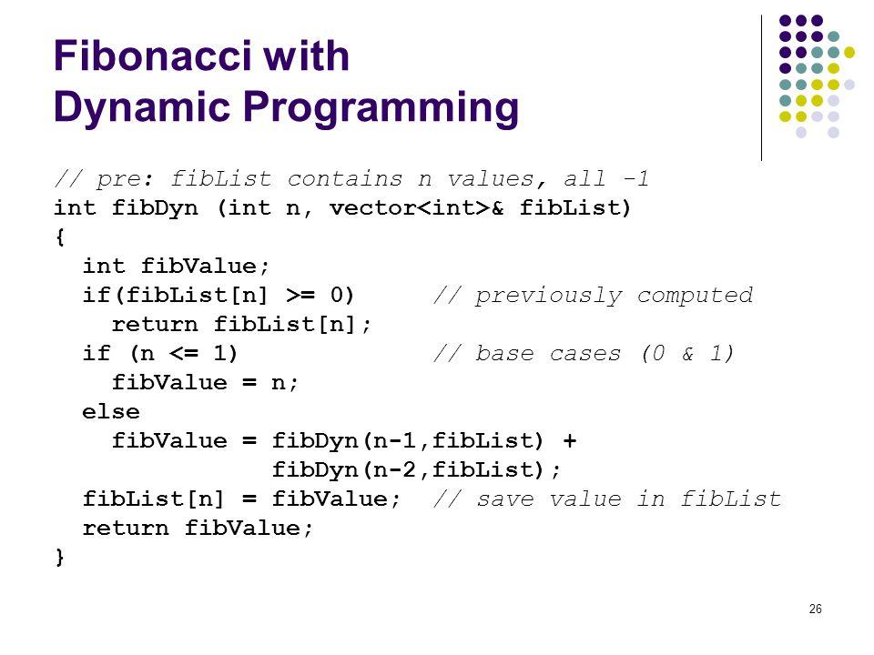 26 Fibonacci with Dynamic Programming // pre: fibList contains n values, all -1 int fibDyn (int n, vector & fibList) { int fibValue; if(fibList[n] >=