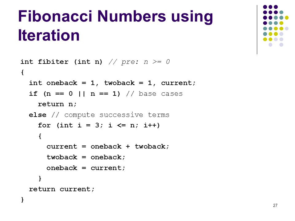 27 Fibonacci Numbers using Iteration int fibiter (int n) // pre: n >= 0 { int oneback = 1, twoback = 1, current; if (n == 0 || n == 1) // base cases return n; else // compute successive terms for (int i = 3; i <= n; i++) { current = oneback + twoback; twoback = oneback; oneback = current; } return current; }