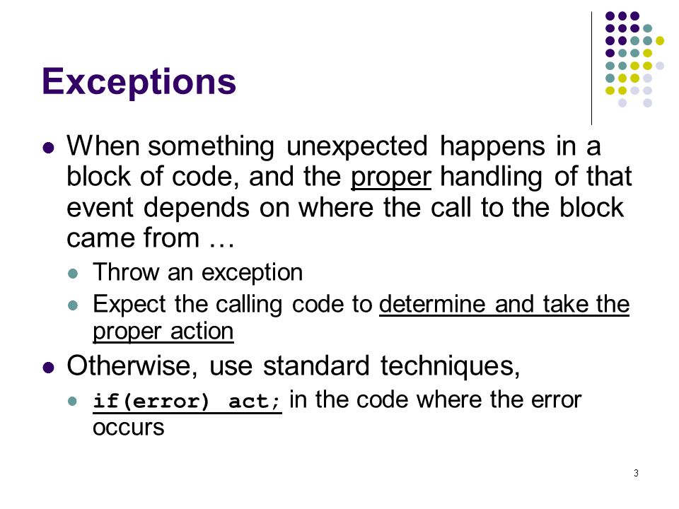 3 Exceptions When something unexpected happens in a block of code, and the proper handling of that event depends on where the call to the block came from … Throw an exception Expect the calling code to determine and take the proper action Otherwise, use standard techniques, if(error) act; in the code where the error occurs