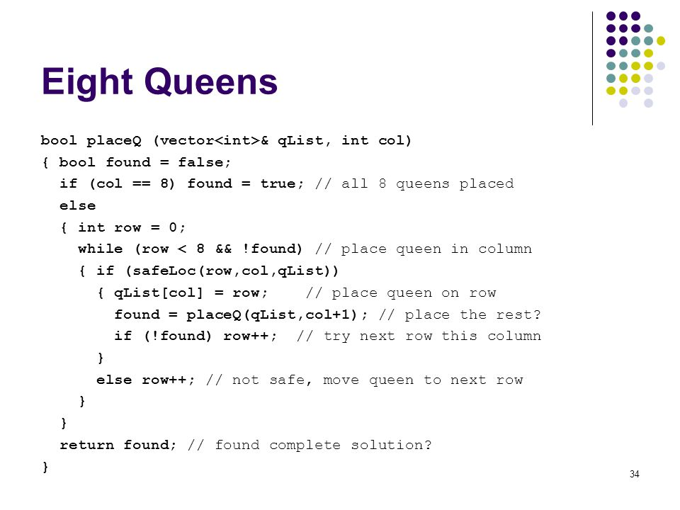 34 Eight Queens bool placeQ (vector & qList, int col) { bool found = false; if (col == 8) found = true; // all 8 queens placed else { int row = 0; whi